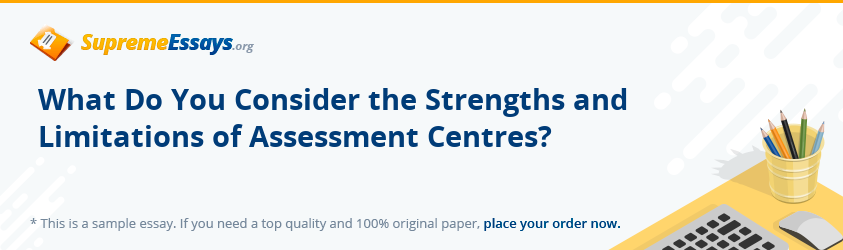 What Do You Consider the Strengths and Limitations of Assessment Centres?